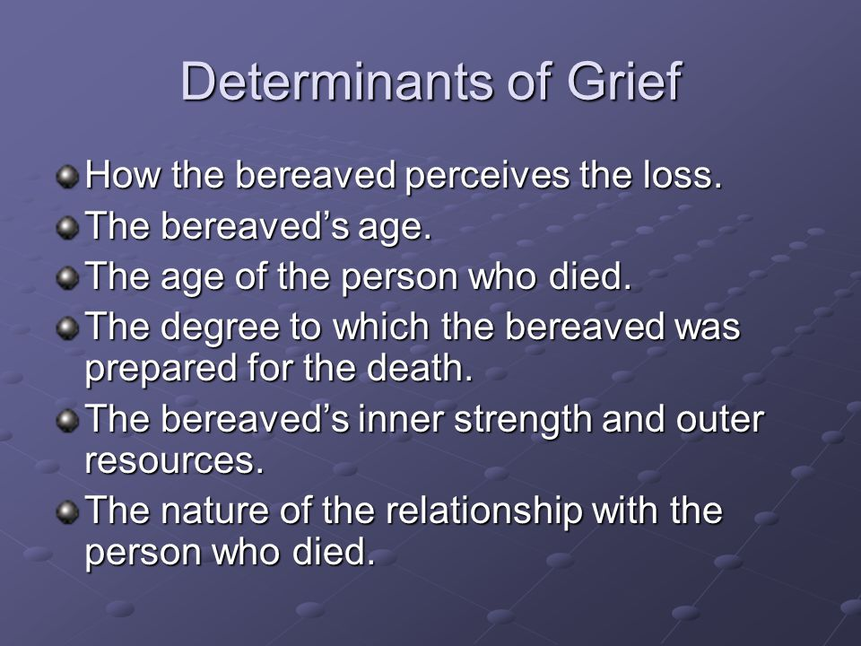 Determinants of Grief How the bereaved perceives the loss.