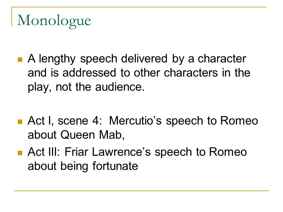 Monologue A lengthy speech delivered by a character and is addressed to other characters in the play, not the audience.