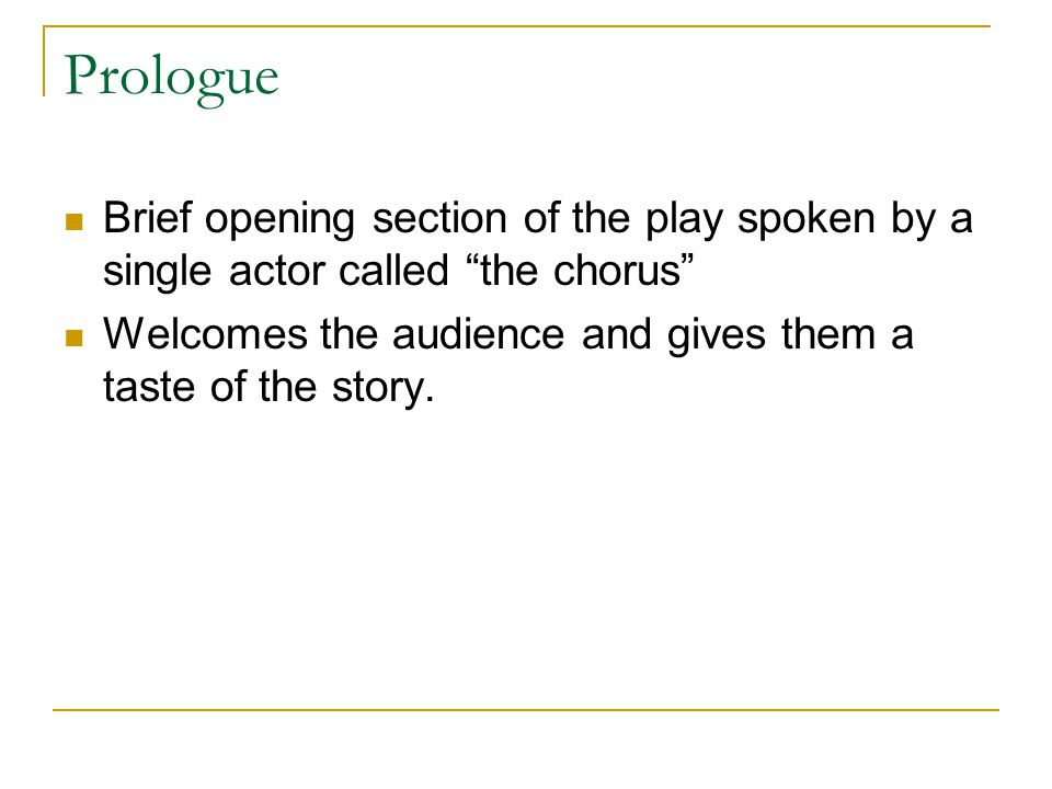 Prologue Brief opening section of the play spoken by a single actor called the chorus Welcomes the audience and gives them a taste of the story.