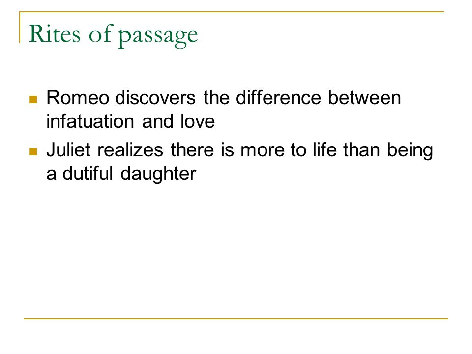 Rites of passage Romeo discovers the difference between infatuation and love.