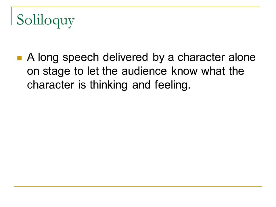 Soliloquy A long speech delivered by a character alone on stage to let the audience know what the character is thinking and feeling.