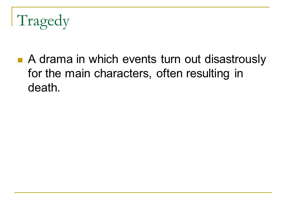 Tragedy A drama in which events turn out disastrously for the main characters, often resulting in death.