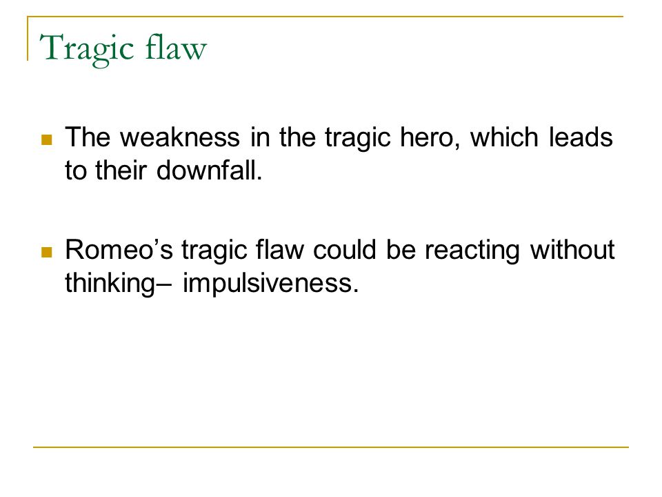 Tragic flaw The weakness in the tragic hero, which leads to their downfall.