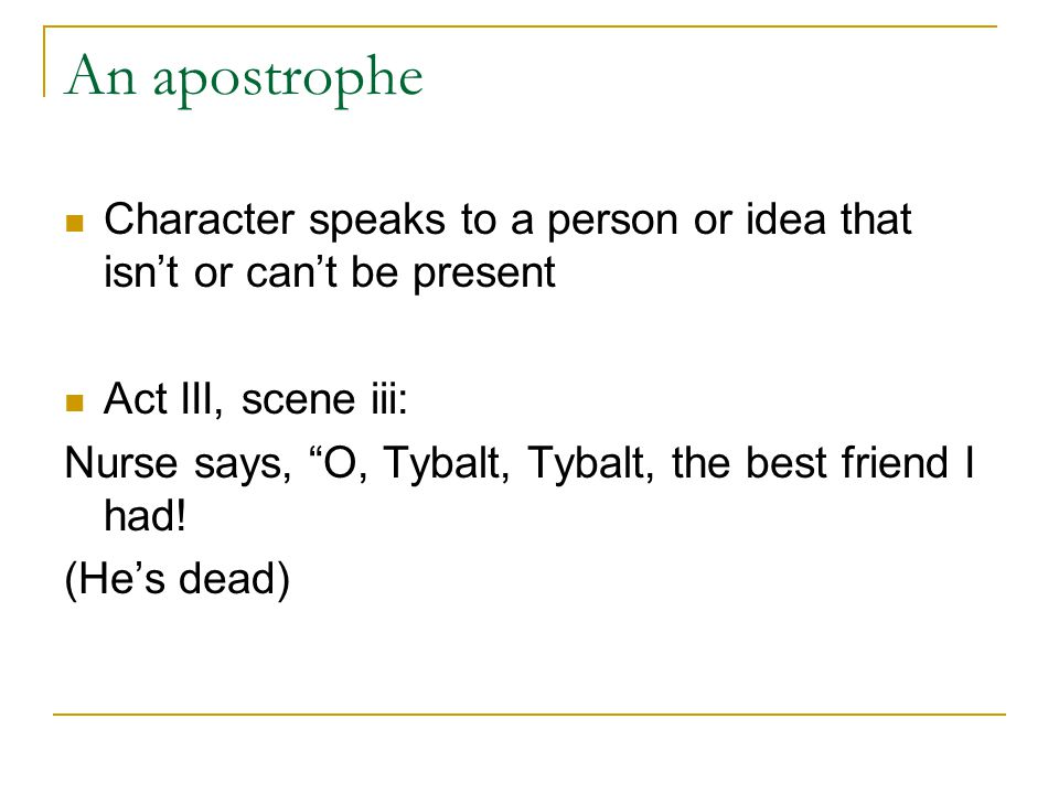 An apostrophe Character speaks to a person or idea that isn't or can't be present. Act III, scene iii: