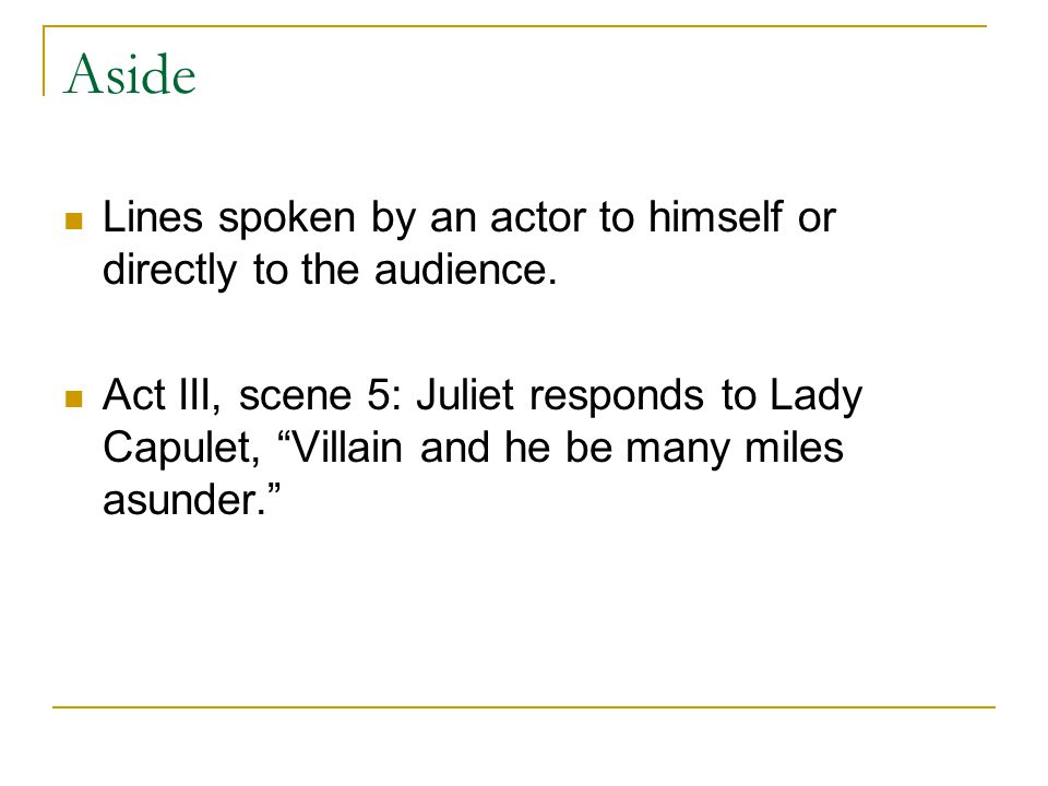 Aside Lines spoken by an actor to himself or directly to the audience.