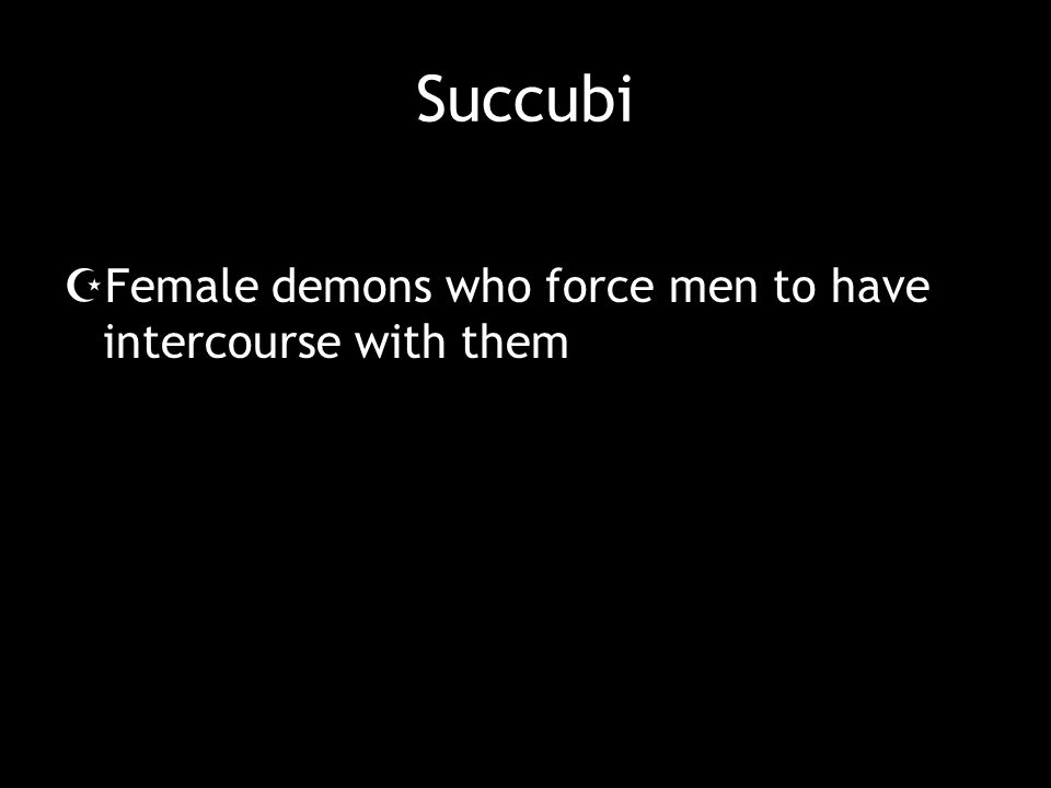 Succubi Female demons who force men to have intercourse with them