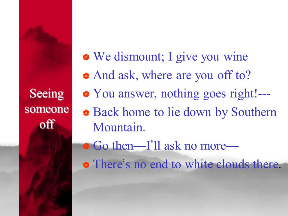Seeing someone off We dismount; I give you wine. And ask, where are you off to You answer, nothing goes right!---