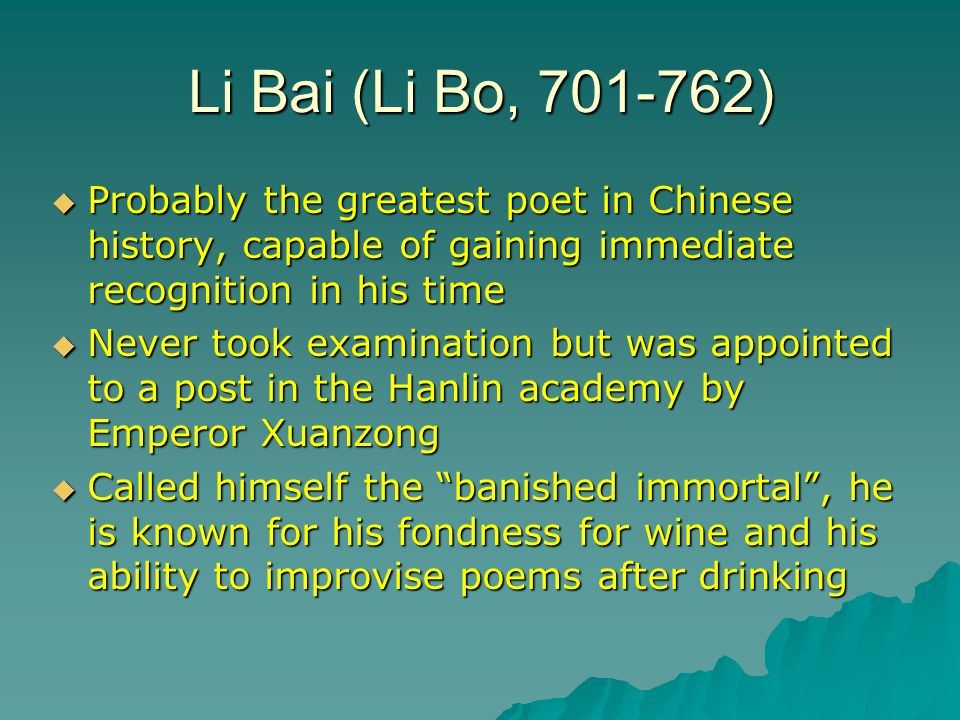 Li Bai (Li Bo, 701-762) Probably the greatest poet in Chinese history, capable of gaining immediate recognition in his time.