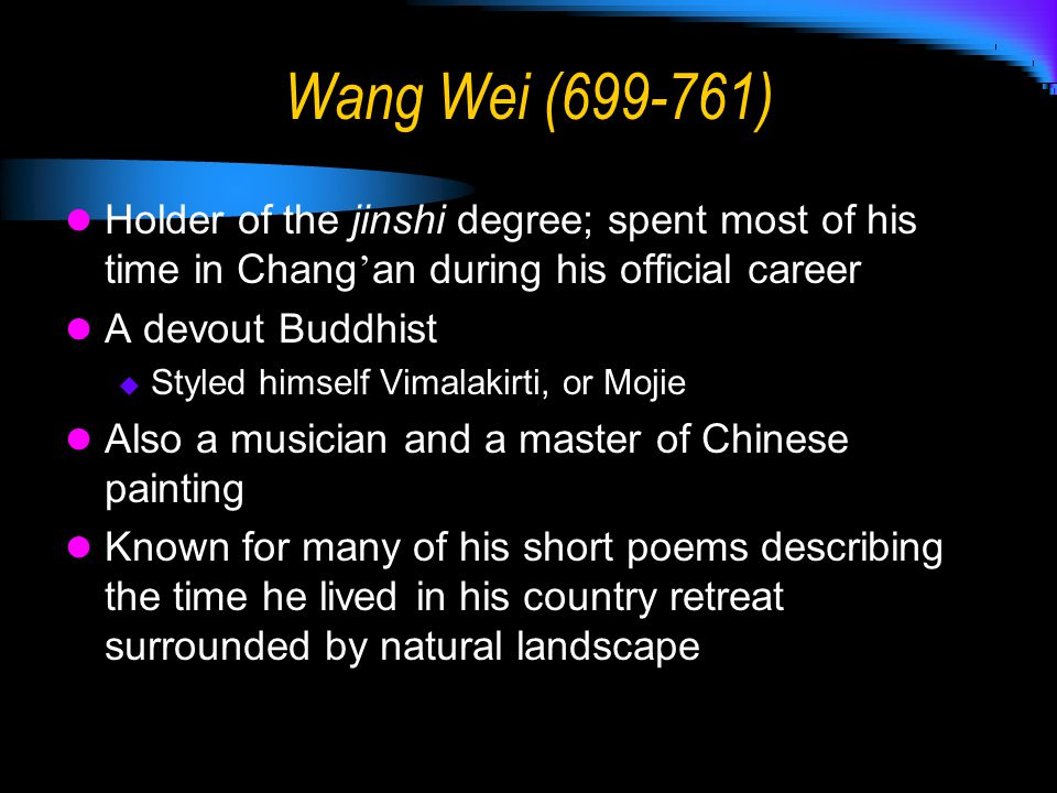 Wang Wei (699-761) Holder of the jinshi degree; spent most of his time in Chang'an during his official career.