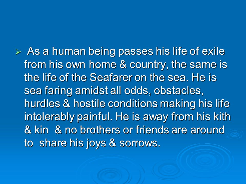 As a human being passes his life of exile from his own home & country, the same is the life of the Seafarer on the sea.