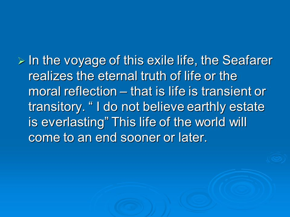 In the voyage of this exile life, the Seafarer realizes the eternal truth of life or the moral reflection – that is life is transient or transitory.