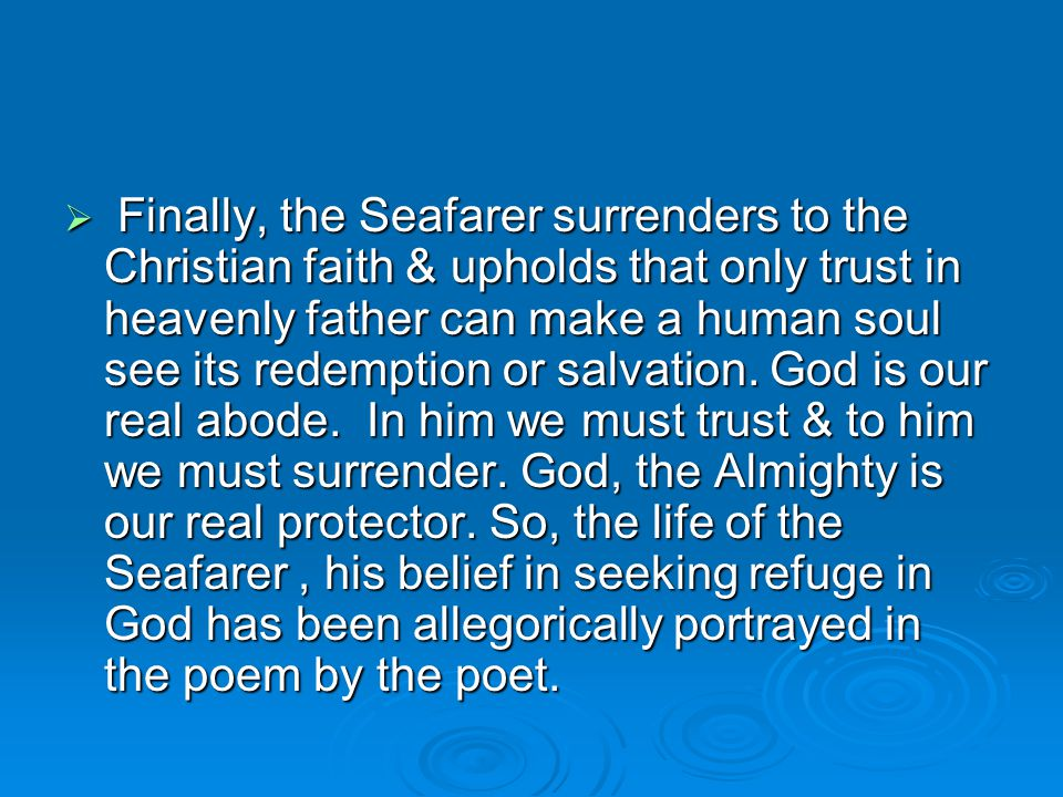 Finally, the Seafarer surrenders to the Christian faith & upholds that only trust in heavenly father can make a human soul see its redemption or salvation.