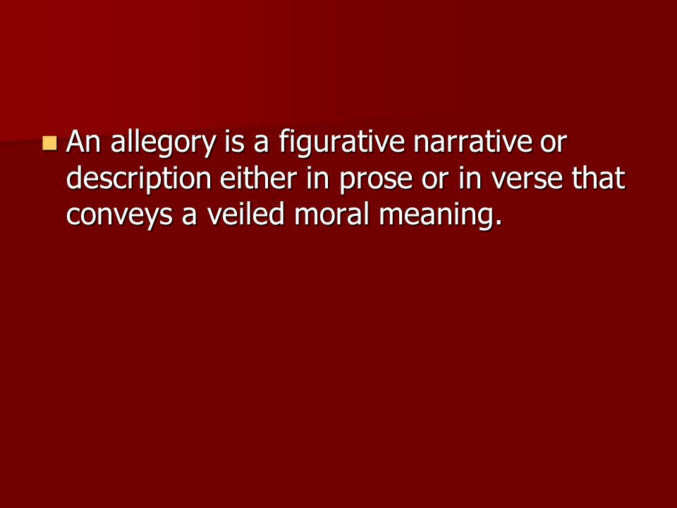 An allegory is a figurative narrative or description either in prose or in verse that conveys a veiled moral meaning.
