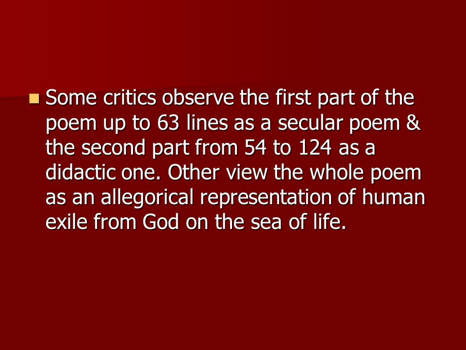 Some critics observe the first part of the poem up to 63 lines as a secular poem & the second part from 54 to 124 as a didactic one.