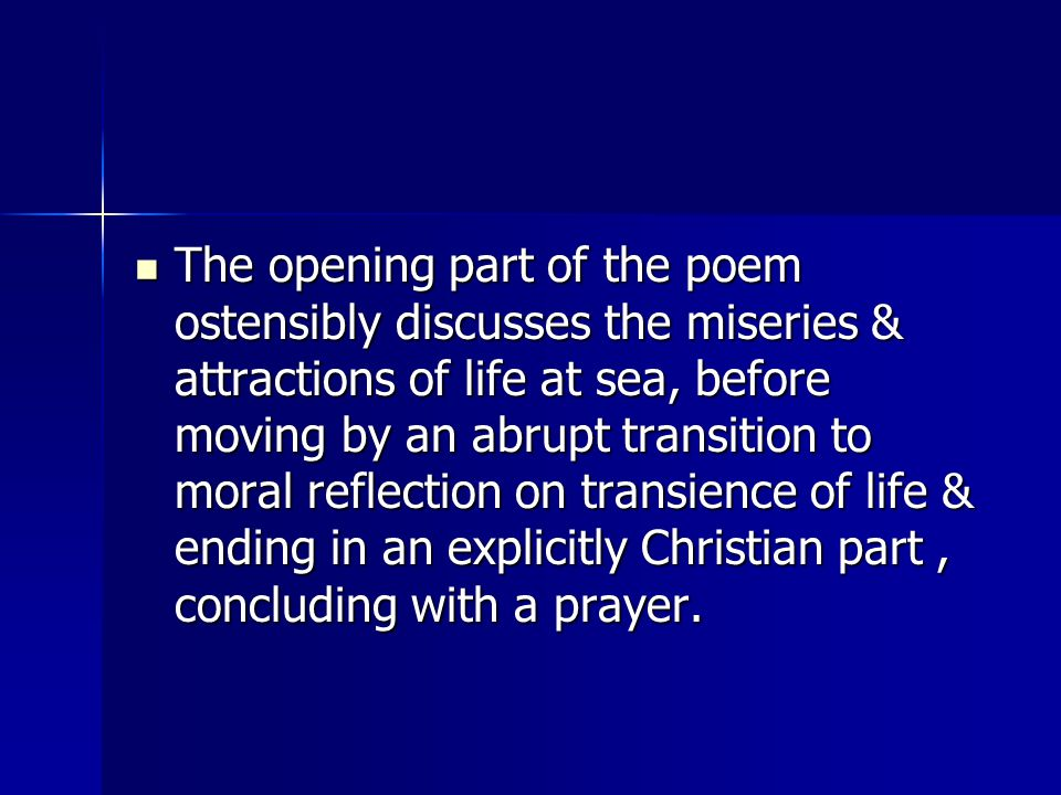 The opening part of the poem ostensibly discusses the miseries & attractions of life at sea, before moving by an abrupt transition to moral reflection on transience of life & ending in an explicitly Christian part , concluding with a prayer.