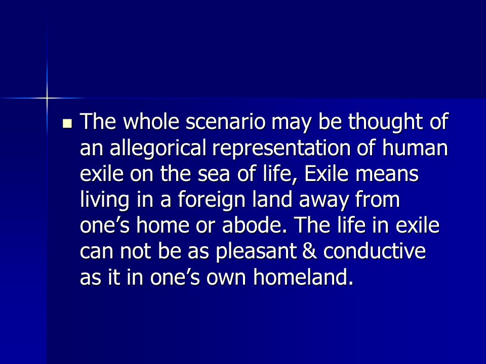 The whole scenario may be thought of an allegorical representation of human exile on the sea of life, Exile means living in a foreign land away from one's home or abode.