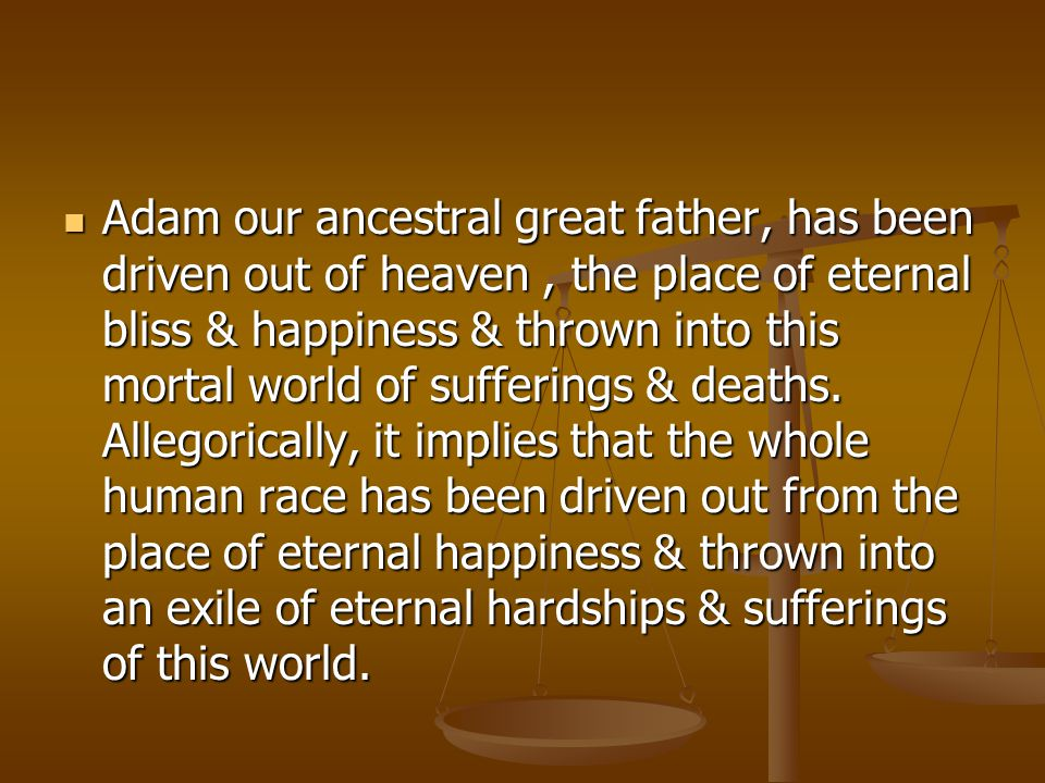 Adam our ancestral great father, has been driven out of heaven , the place of eternal bliss & happiness & thrown into this mortal world of sufferings & deaths.