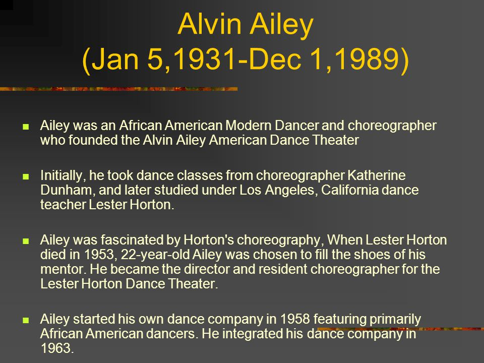 Alvin Ailey (Jan 5,1931-Dec 1,1989) Ailey was an African American Modern Dancer and choreographer who founded the Alvin Ailey American Dance Theater.