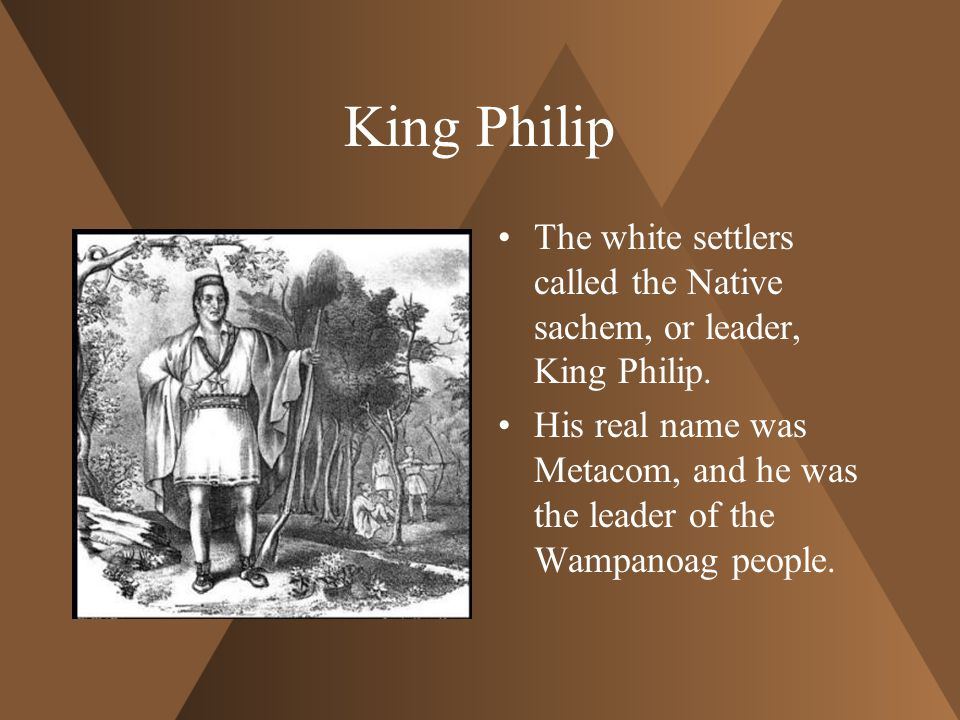 King Philip The white settlers called the Native sachem, or leader, King Philip.