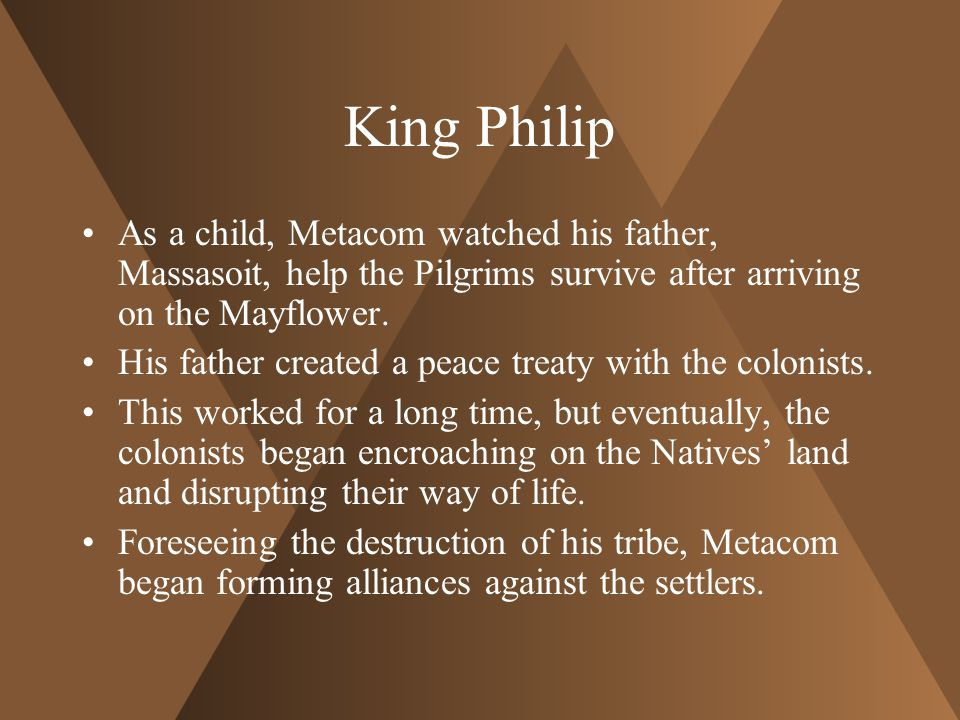 King Philip As a child, Metacom watched his father, Massasoit, help the Pilgrims survive after arriving on the Mayflower.
