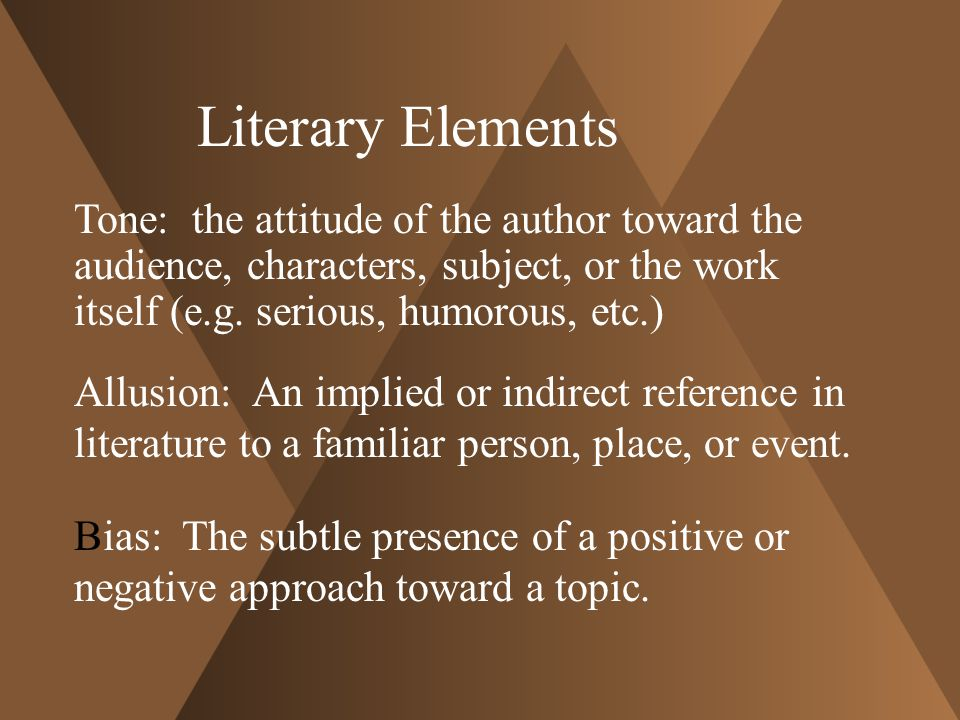 Literary Elements Tone: the attitude of the author toward the audience, characters, subject, or the work itself (e.g. serious, humorous, etc.)