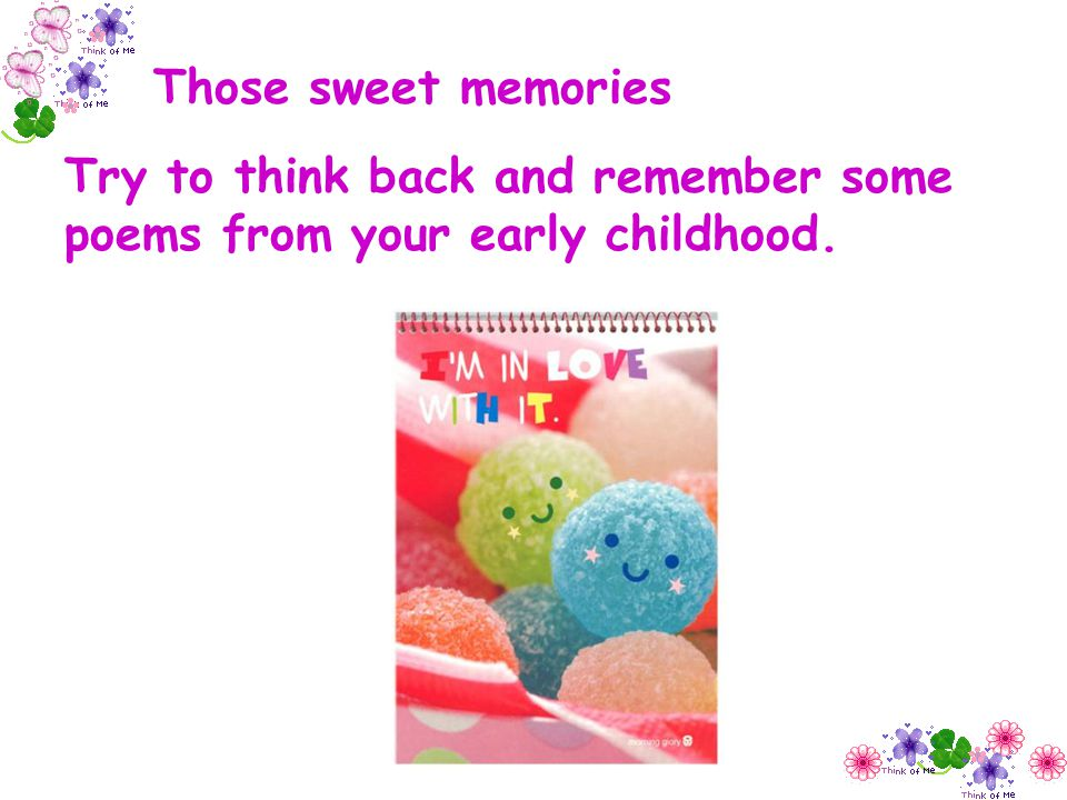 Those sweet memories Try to think back and remember some poems from your early childhood.