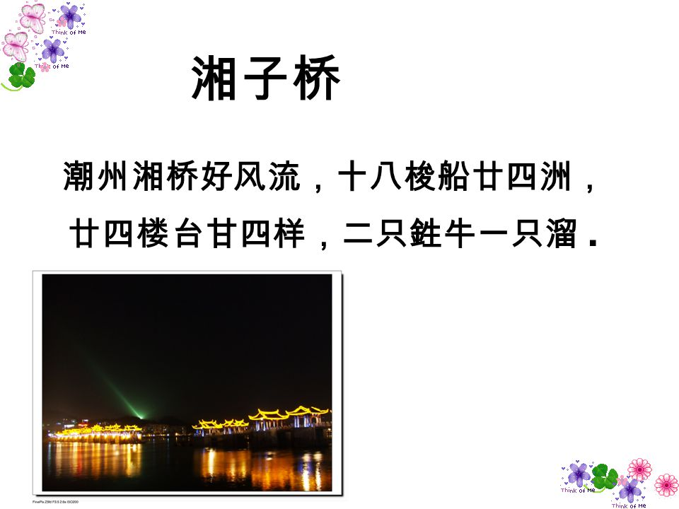 潮州湘桥好风流,十八梭船廿四洲, 廿四楼台甘四样,二只鉎牛一只溜 .
