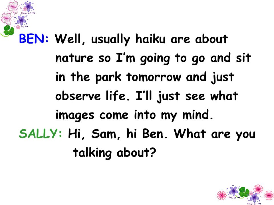 BEN: Well, usually haiku are about nature so I'm going to go and sit in the park tomorrow and just observe life. I'll just see what images come into my mind.