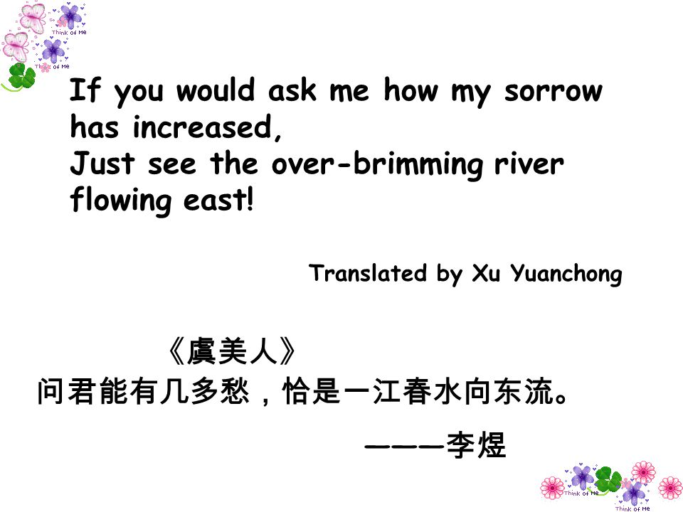 If you would ask me how my sorrow has increased, Just see the over-brimming river flowing east!
