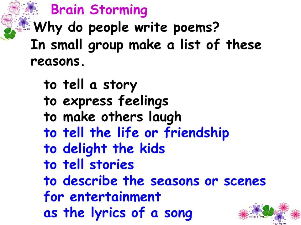 Brain Storming Why do people write poems In small group make a list of these reasons. to tell a story.