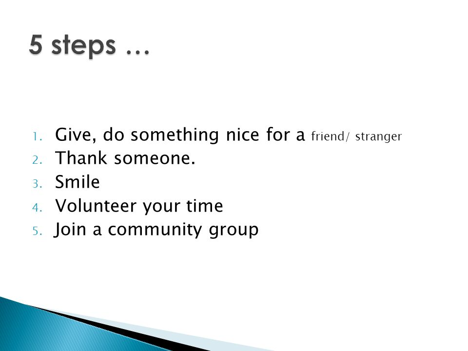 5 steps … Give, do something nice for a friend/ stranger