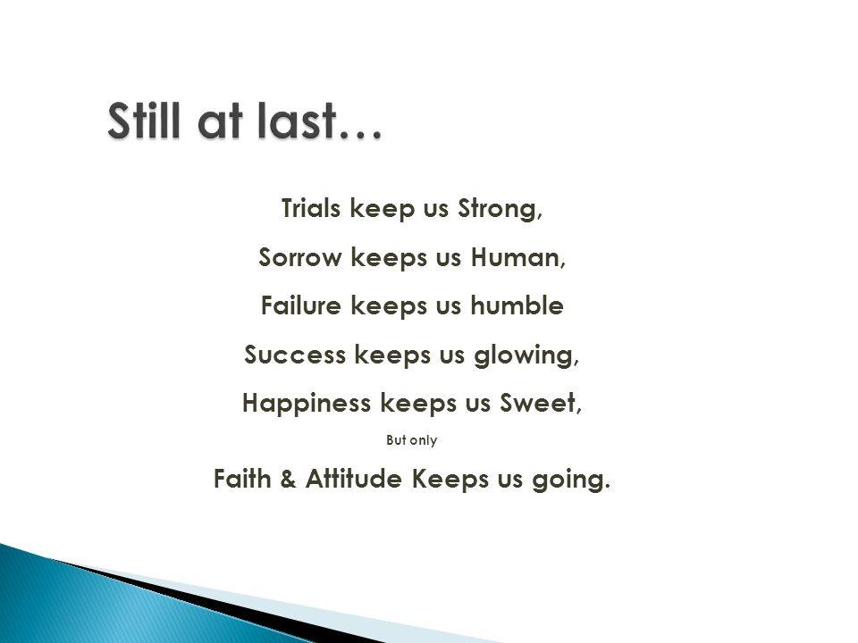 Still at last… Trials keep us Strong, Sorrow keeps us Human,