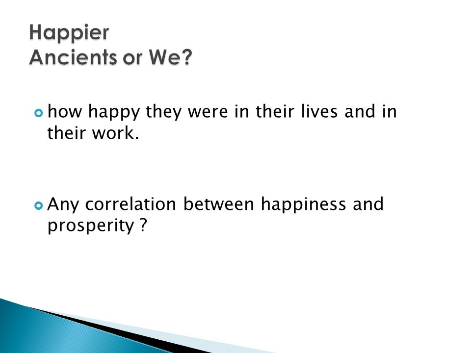 Happier Ancients or We. how happy they were in their lives and in their work.