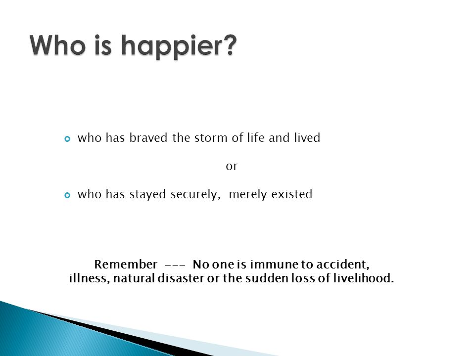 Who is happier who has braved the storm of life and lived or