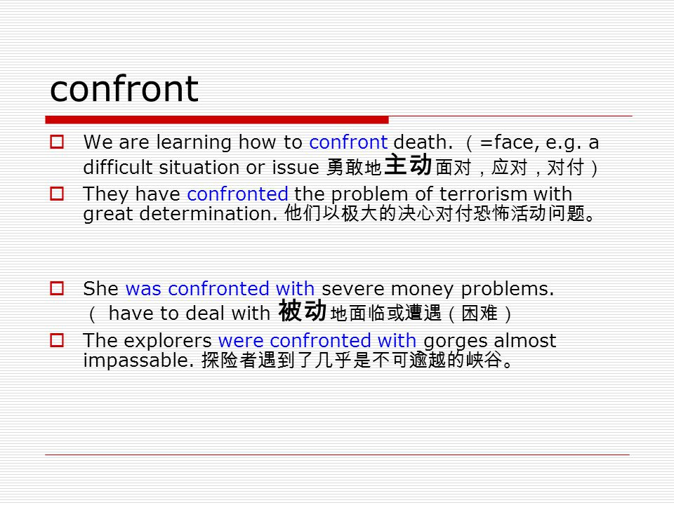 confront We are learning how to confront death. (=face, e.g. a difficult situation or issue 勇敢地主动面对,应对,对付)