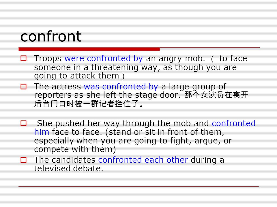 confront Troops were confronted by an angry mob. ( to face someone in a threatening way, as though you are going to attack them)
