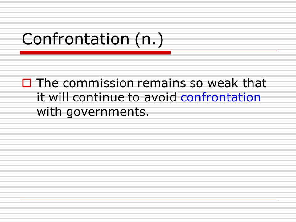 Confrontation (n.) The commission remains so weak that it will continue to avoid confrontation with governments.