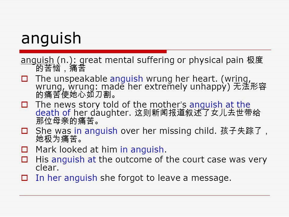 anguish anguish (n.): great mental suffering or physical pain 极度的苦恼,痛苦