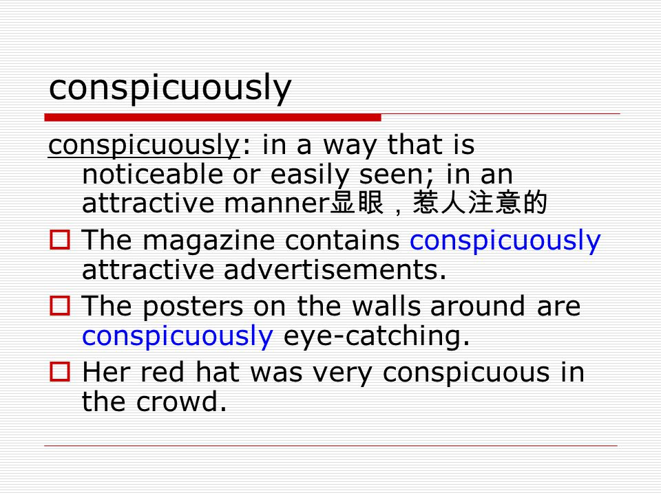 conspicuously conspicuously: in a way that is noticeable or easily seen; in an attractive manner显眼,惹人注意的.