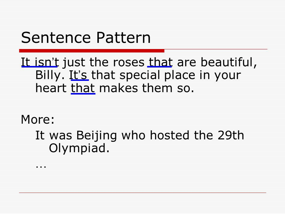 Sentence Pattern It isn't just the roses that are beautiful, Billy. It's that special place in your heart that makes them so.