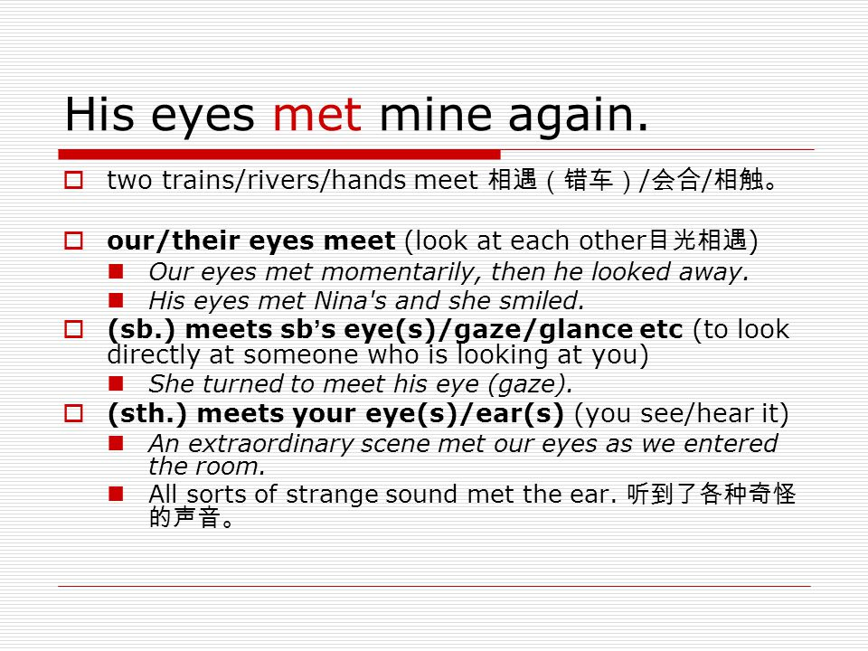 His eyes met mine again. two trains/rivers/hands meet 相遇(错车)/会合/相触。