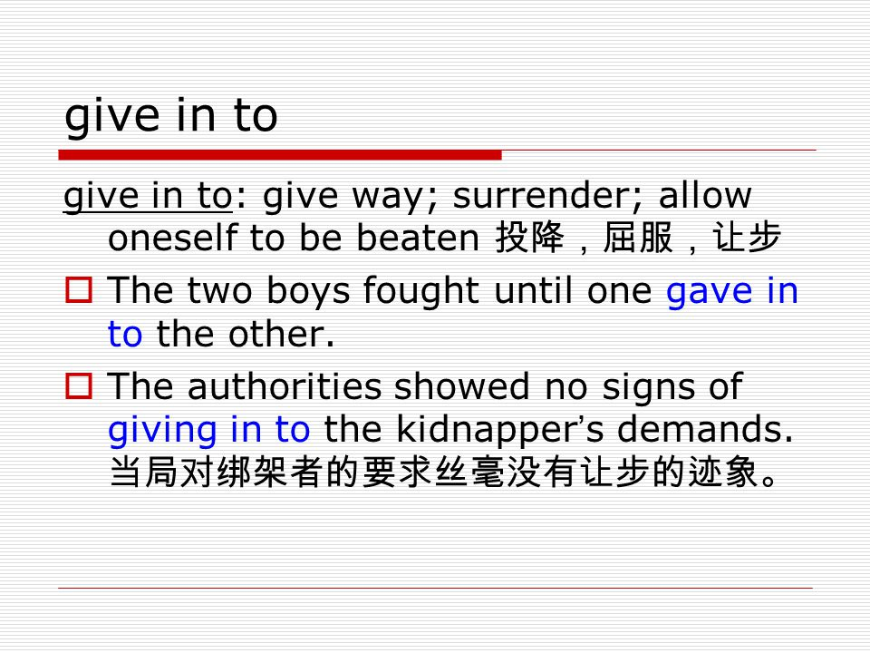 give in to give in to: give way; surrender; allow oneself to be beaten 投降,屈服,让步. The two boys fought until one gave in to the other.