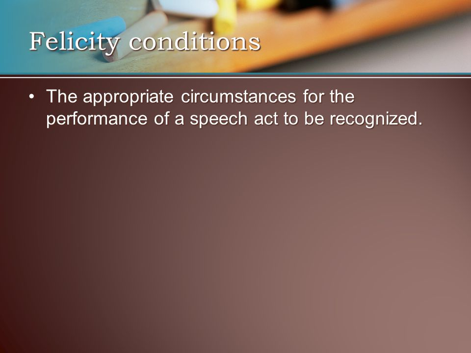 Felicity conditions The appropriate circumstances for the performance of a speech act to be recognized.