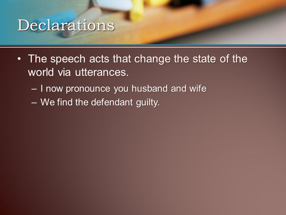 Declarations The speech acts that change the state of the world via utterances. I now pronounce you husband and wife.