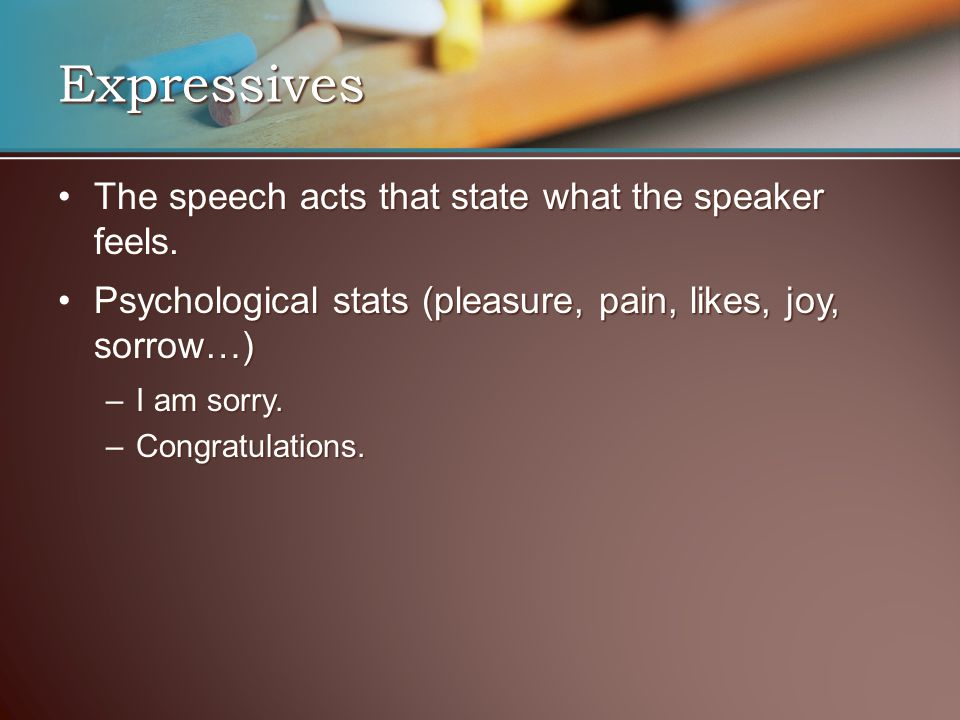 Expressives The speech acts that state what the speaker feels.