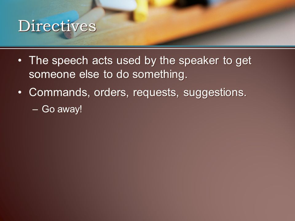 Directives The speech acts used by the speaker to get someone else to do something. Commands, orders, requests, suggestions.