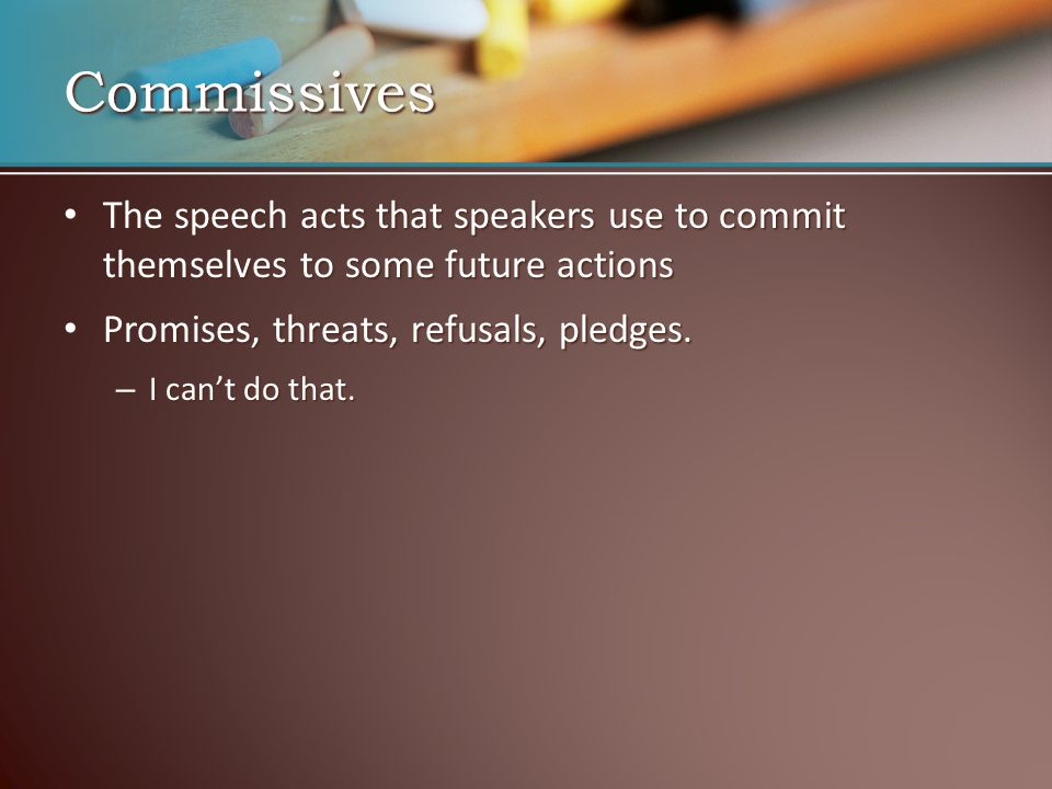 Commissives The speech acts that speakers use to commit themselves to some future actions. Promises, threats, refusals, pledges.