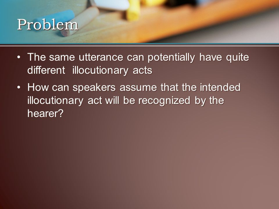 Problem The same utterance can potentially have quite different illocutionary acts.