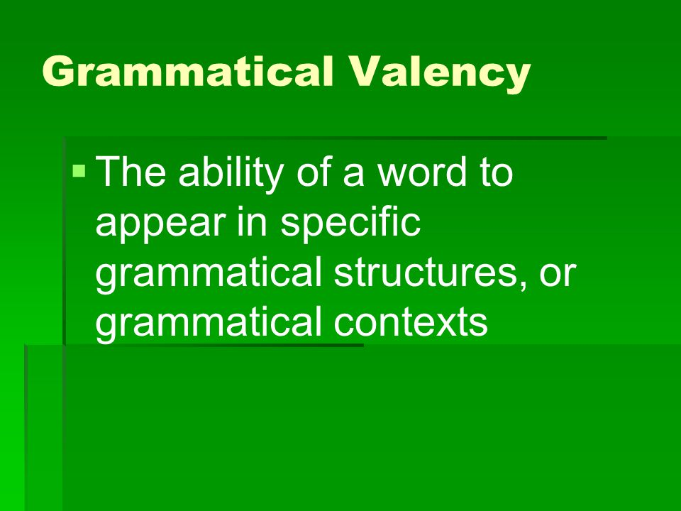 Grammatical Valency The ability of a word to appear in specific grammatical structures, or grammatical contexts.