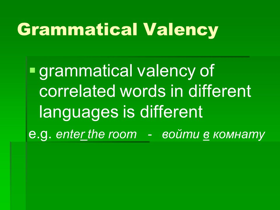 Grammatical Valency grammatical valency of correlated words in different languages is different.